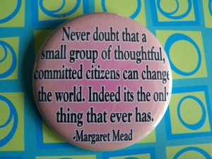 Never doubt that a small group of thoughtful, committed citizens can change the world.  Indeed it is the only thing that ever has. -- Margaret Mead