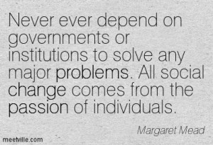Never ever depend on Governments or institutions to solve any major problems.  All solutions come from the passion of individuals.
